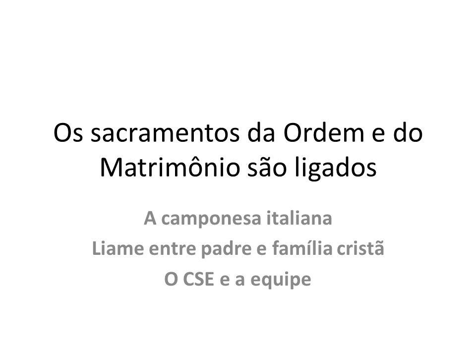 Os sacramentos da Ordem e do Matrimônio são ligados A camponesa italiana Liame entre padre e família cristã O CSE e a equipe