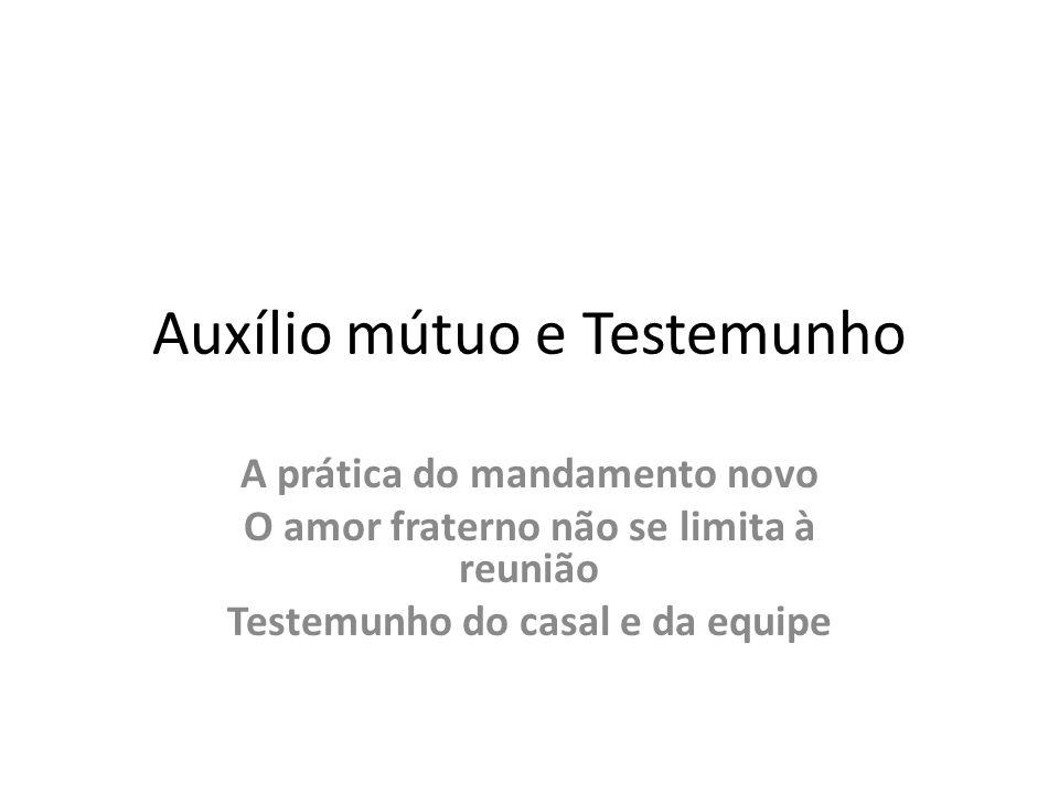 Auxílio mútuo e Testemunho A prática do mandamento novo O amor fraterno não se limita à reunião Testemunho do casal e da equipe