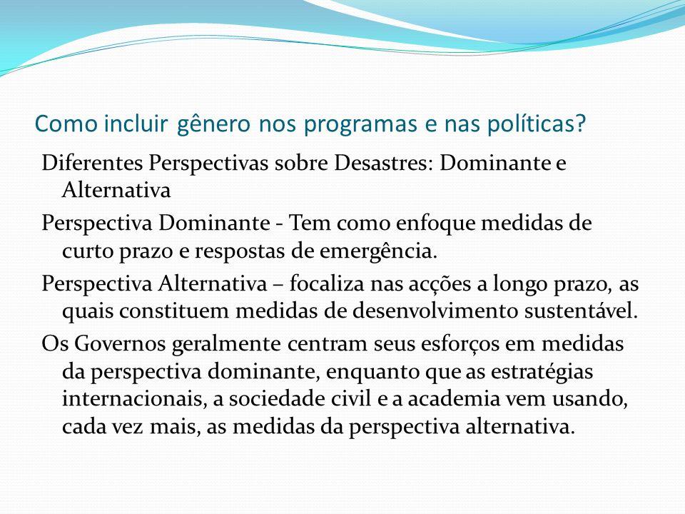 Como incluir gênero nos programas e nas políticas? Diferentes Perspectivas sobre Desastres: Dominante e Alternativa Perspectiva Dominante - Tem como e