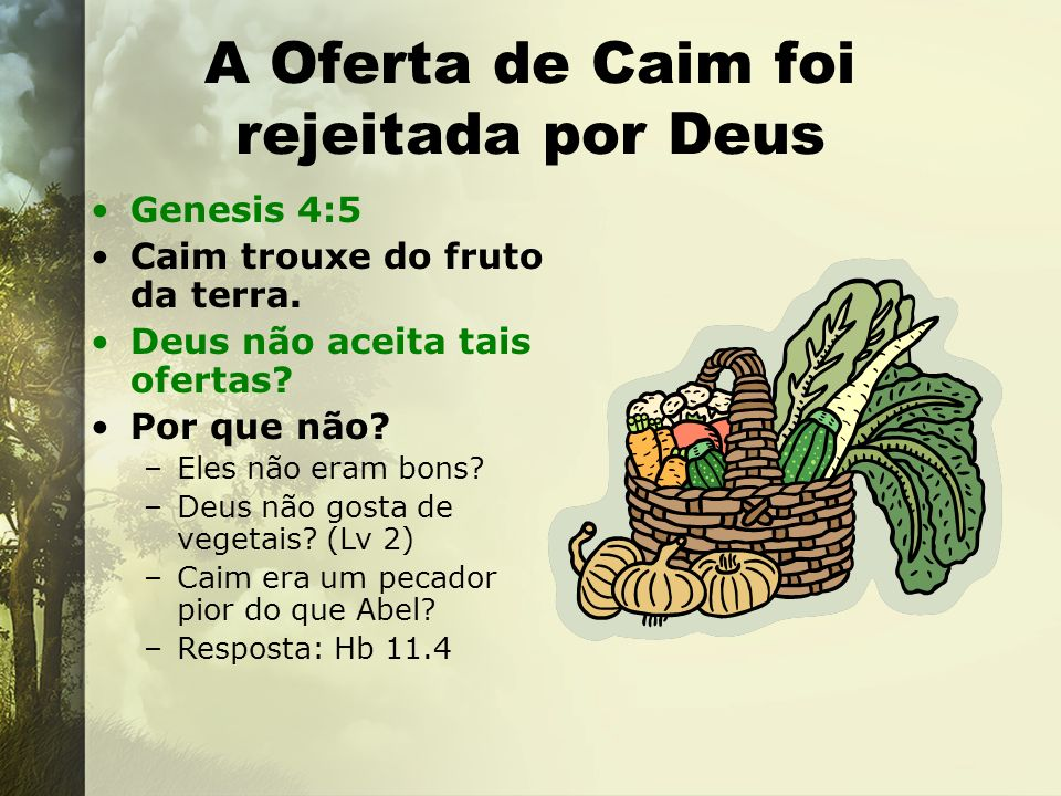 A Oferta de Caim foi rejeitada por Deus Genesis 4:5 Caim trouxe do fruto da terra. Deus não aceita tais ofertas? Por que não? –Eles não eram bons? –De