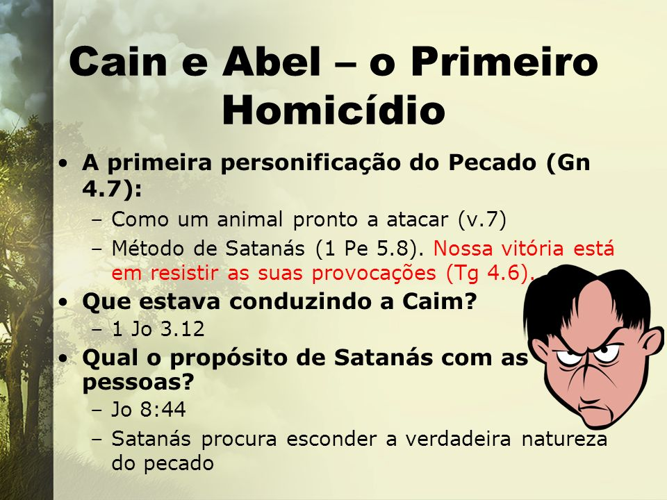 Cain e Abel – o Primeiro Homicídio A primeira personificação do Pecado (Gn 4.7): –Como um animal pronto a atacar (v.7) –Método de Satanás (1 Pe 5.8).