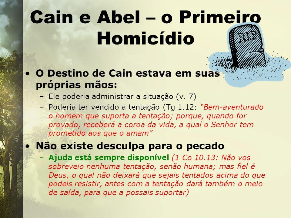 Cain e Abel – o Primeiro Homicídio O Destino de Cain estava em suas próprias mãos: –Ele poderia administrar a situação (v. 7) –Poderia ter vencido a t