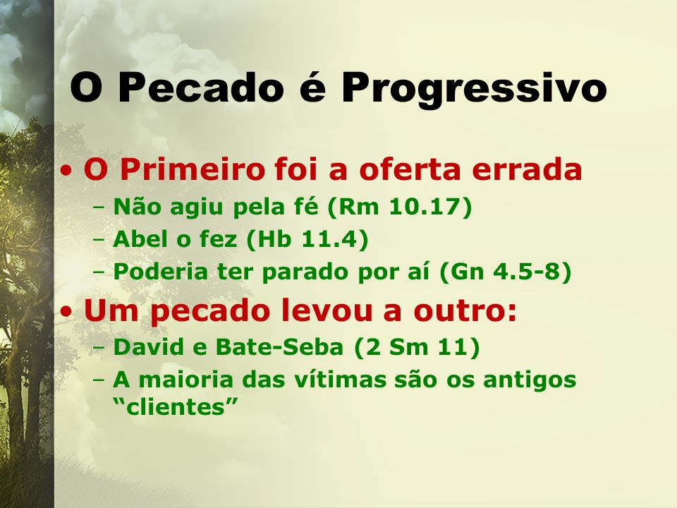 O Pecado é Progressivo O Primeiro foi a oferta errada –Não agiu pela fé (Rm 10.17) –Abel o fez (Hb 11.4) –Poderia ter parado por aí (Gn 4.5-8) Um peca