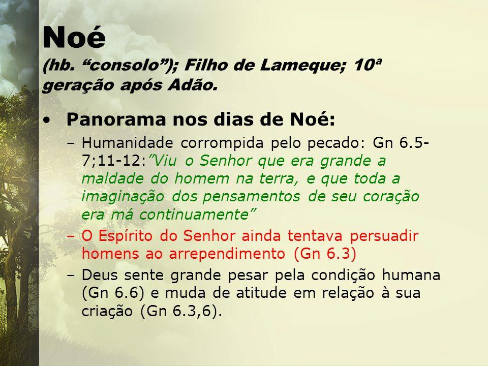 Noé (hb. consolo); Filho de Lameque; 10ª geração após Adão. Panorama nos dias de Noé: –Humanidade corrompida pelo pecado: Gn 6.5- 7;11-12:Viu o Senhor