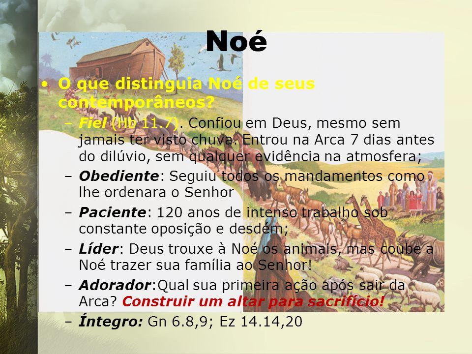 Noé O que distinguia Noé de seus contemporâneos? –Fiel (Hb 11.7). Confiou em Deus, mesmo sem jamais ter visto chuva. Entrou na Arca 7 dias antes do di