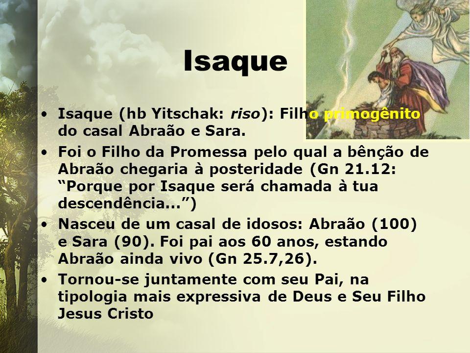 Isaque Isaque (hb Yitschak: riso): Filho primogênito do casal Abraão e Sara. Foi o Filho da Promessa pelo qual a bênção de Abraão chegaria à posterida