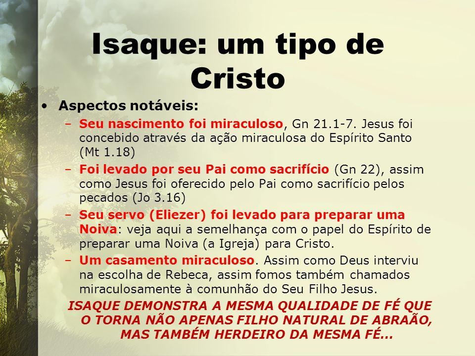 Isaque: um tipo de Cristo Aspectos notáveis: –Seu nascimento foi miraculoso, Gn 21.1-7. Jesus foi concebido através da ação miraculosa do Espírito San