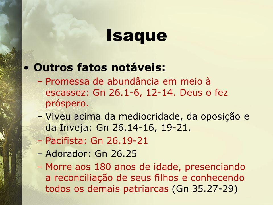 Isaque Outros fatos notáveis: –Promessa de abundância em meio à escassez: Gn 26.1-6, 12-14. Deus o fez próspero. –Viveu acima da mediocridade, da opos