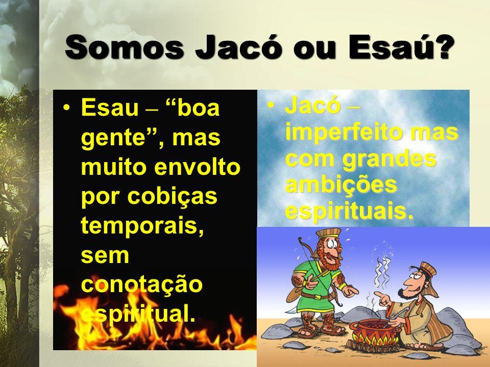 Somos Jacó ou Esaú? Esau – boa gente, mas muito envolto por cobiças temporais, sem conotação espiritual. Jacó – imperfeito mas com grandes ambições es