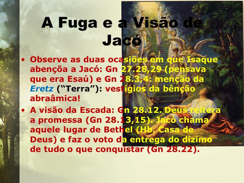 A Fuga e a Visão de Jacó Observe as duas ocasiões em que Isaque abençõa a Jacó: Gn 27.28,29 (pensava que era Esaú) e Gn 28.3,4: menção da Eretz (Terra