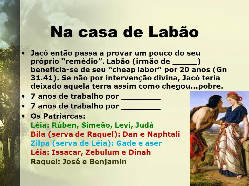 Na casa de Labão Jacó então passa a provar um pouco do seu próprio remédio. Labão (irmão de _____) beneficia-se de seu cheap labor por 20 anos (Gn 31.