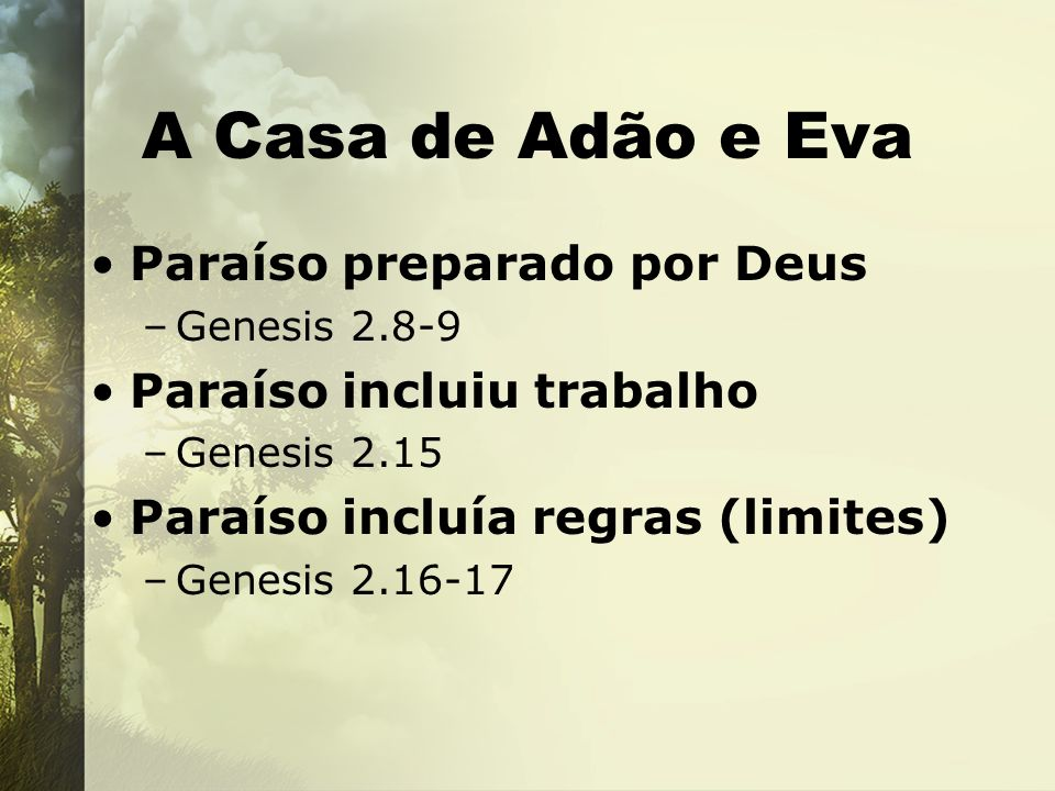 A Casa de Adão e Eva Paraíso preparado por Deus –Genesis 2.8-9 Paraíso incluiu trabalho –Genesis 2.15 Paraíso incluía regras (limites) –Genesis 2.16-1
