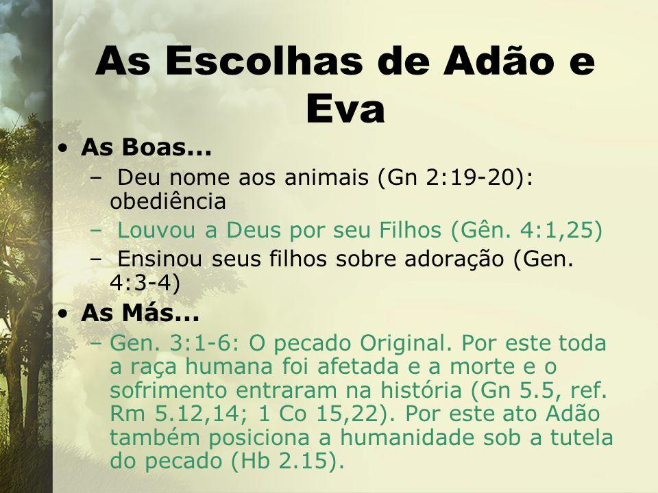 As Escolhas de Adão e Eva As Boas... – Deu nome aos animais (Gn 2:19-20): obediência – Louvou a Deus por seu Filhos (Gên. 4:1,25) – Ensinou seus filho