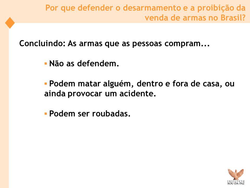 Por que defender o desarmamento e a proibição da venda de armas no Brasil? Concluindo: As armas que as pessoas compram... Não as defendem. Podem matar