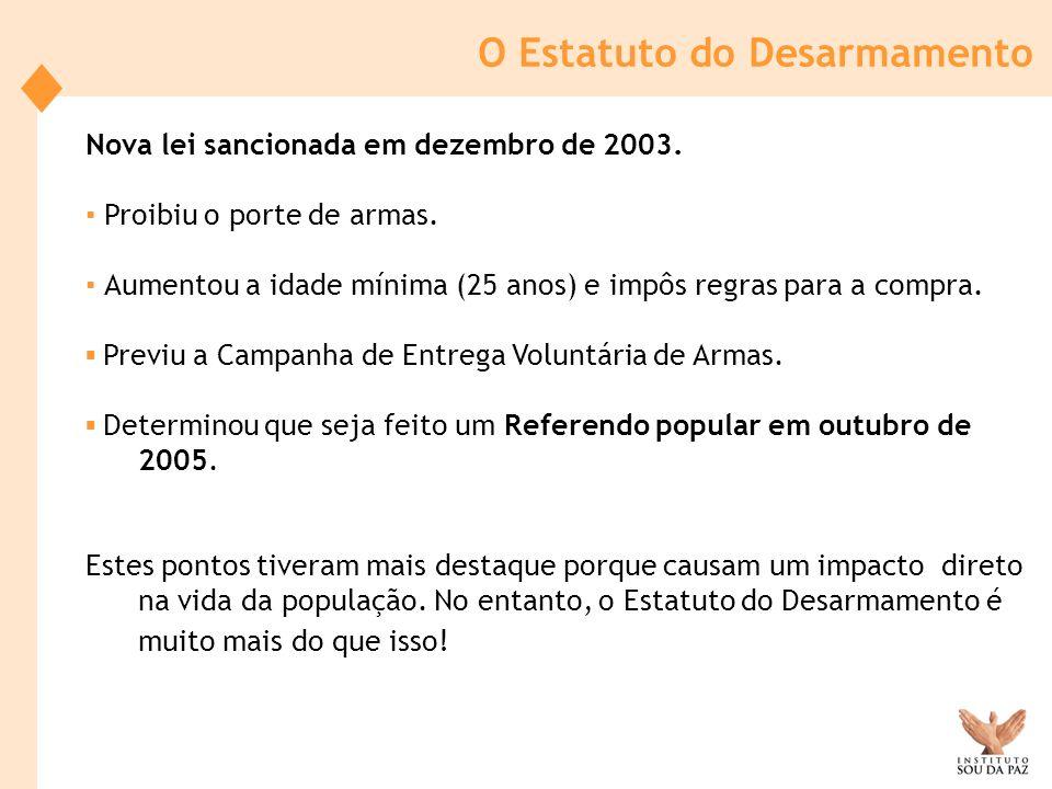 O Estatuto do Desarmamento Nova lei sancionada em dezembro de 2003. Proibiu o porte de armas. Aumentou a idade mínima (25 anos) e impôs regras para a