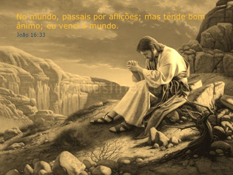 No mundo, passais por aflições; mas tende bom ânimo; eu venci o mundo. João 16:33