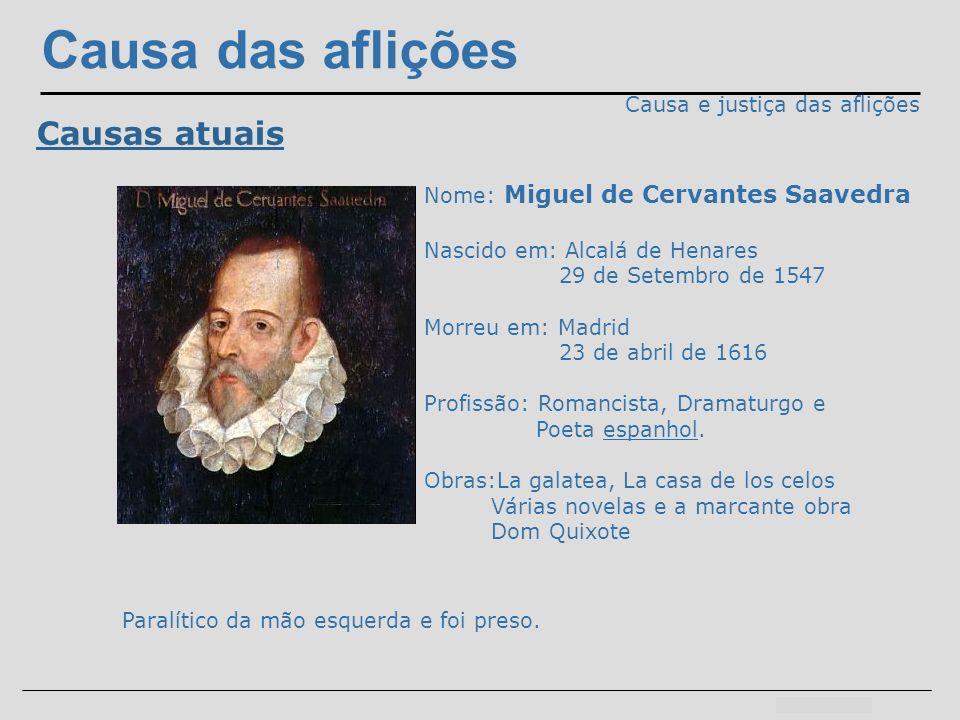 Causa das aflições Causa e justiça das aflições Causas atuais Nome: Miguel de Cervantes Saavedra Nascido em: Alcalá de Henares 29 de Setembro de 1547