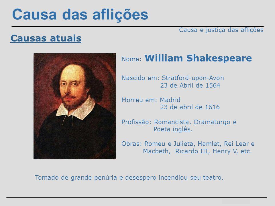 Causa das aflições Causa e justiça das aflições Causas atuais Nome: William Shakespeare Nascido em: Stratford-upon-Avon 23 de Abril de 1564 Morreu em: