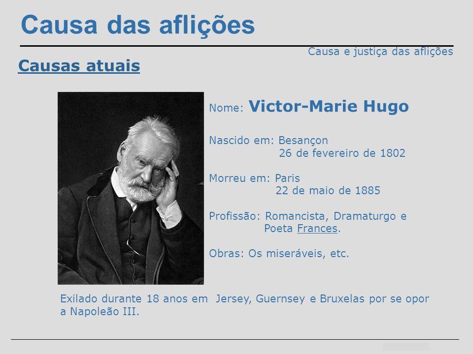 Causa das aflições Causa e justiça das aflições Causas atuais Nome: Victor-Marie Hugo Nascido em: Besançon 26 de fevereiro de 1802 Morreu em: Paris 22