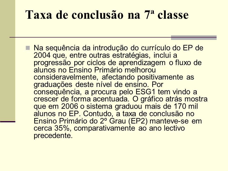 Taxa de conclusão na 7ª classe Na sequência da introdução do currículo do EP de 2004 que, entre outras estratégias, inclui a progressão por ciclos de