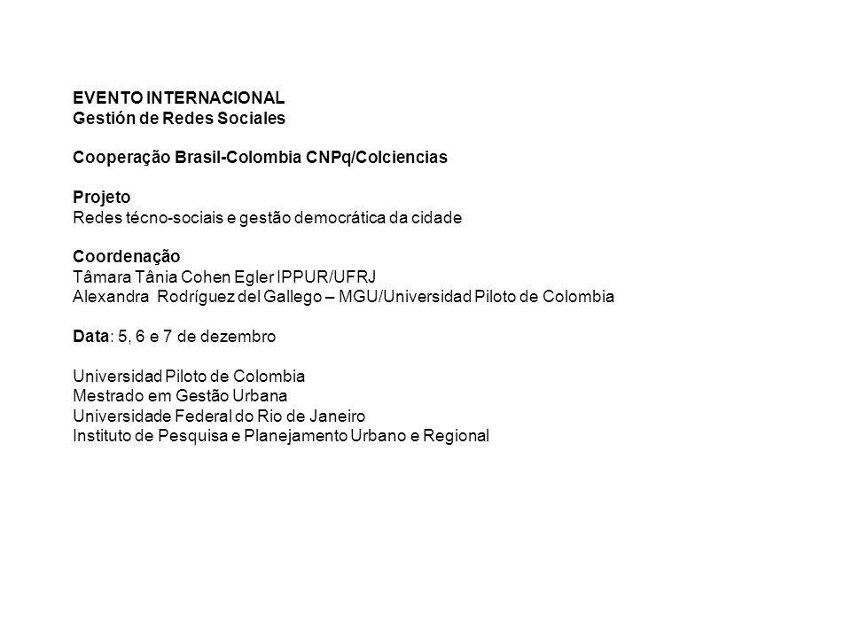 EVENTO INTERNACIONAL Gestión de Redes Sociales Cooperação Brasil-Colombia CNPq/Colciencias Projeto Redes técno-sociais e gestão democrática da cidade Coordenação Tâmara Tânia Cohen Egler IPPUR/UFRJ Alexandra Rodríguez del Gallego – MGU/Universidad Piloto de Colombia Data: 5, 6 e 7 de dezembro Universidad Piloto de Colombia Mestrado em Gestão Urbana Universidade Federal do Rio de Janeiro Instituto de Pesquisa e Planejamento Urbano e Regional