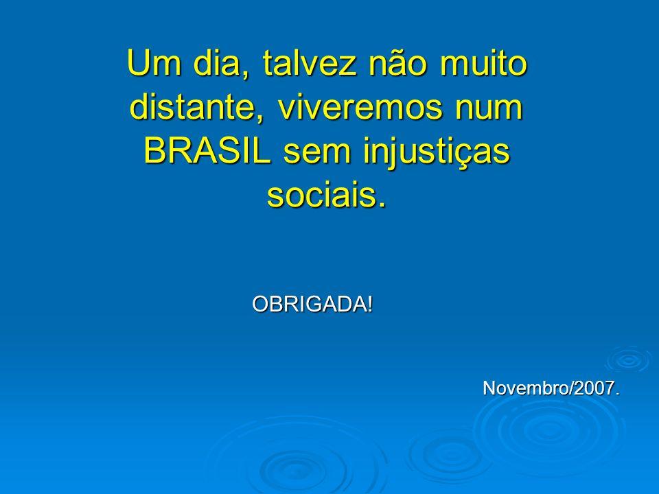 Um dia, talvez não muito distante, viveremos num BRASIL sem injustiças sociais. OBRIGADA! OBRIGADA! Novembro/2007. Novembro/2007.