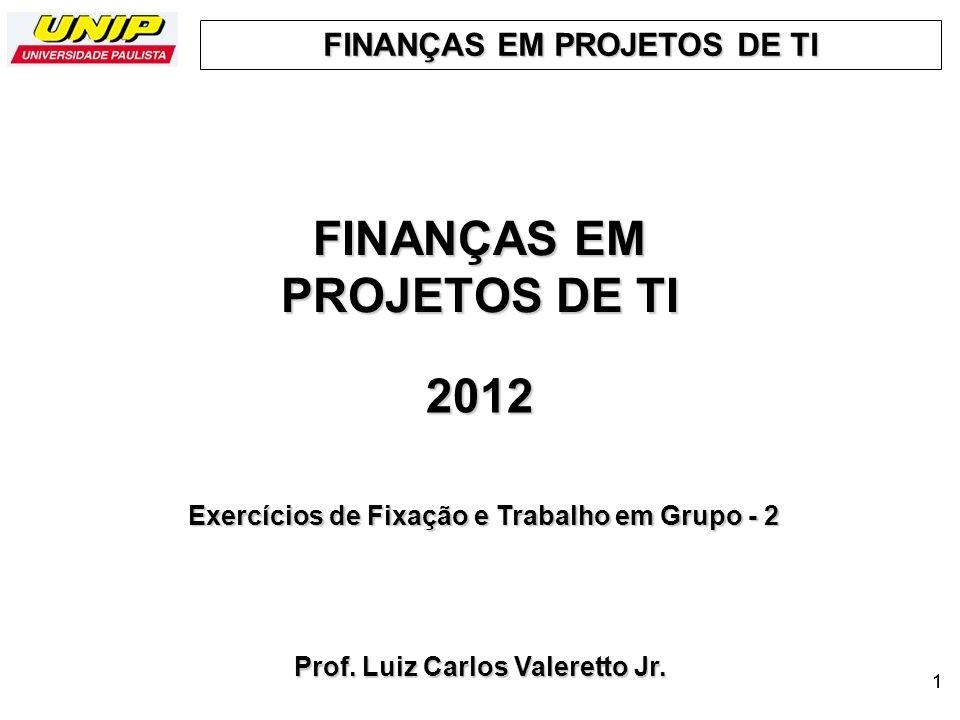 FINANÇAS EM PROJETOS DE TI 1 2012 Prof. Luiz Carlos Valeretto Jr. Exercícios de Fixação e Trabalho em Grupo - 2 1
