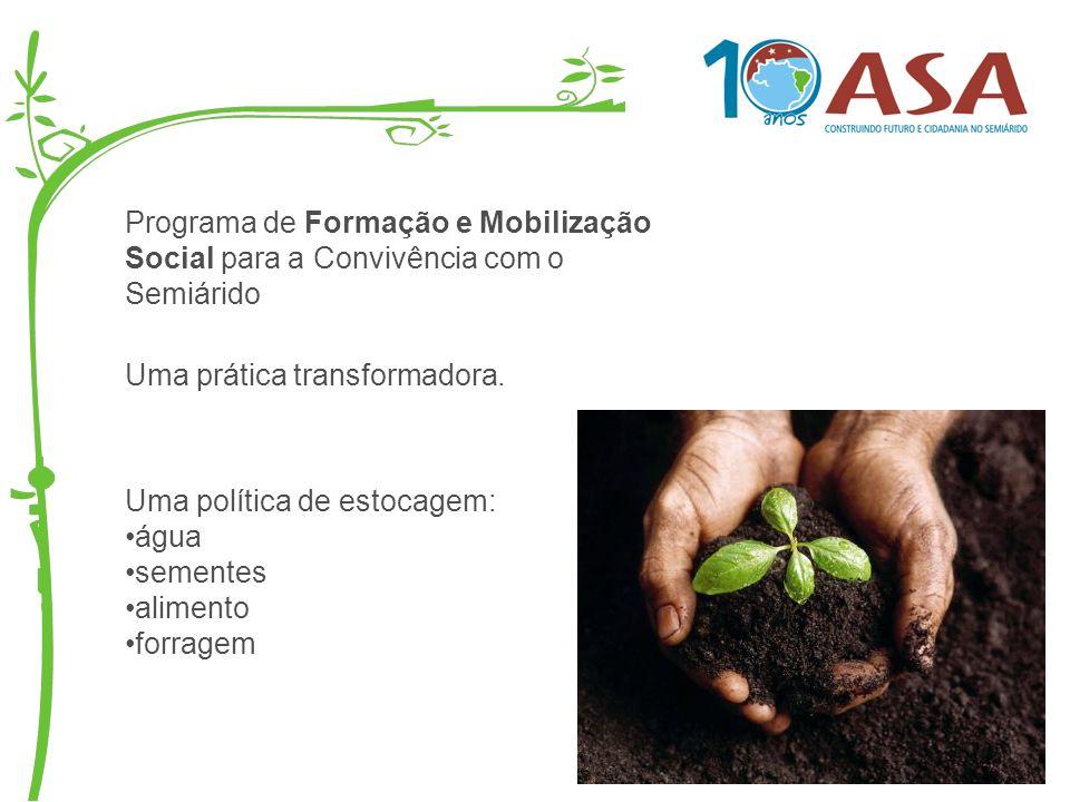 Programa de Formação e Mobilização Social para a Convivência com o Semiárido Uma prática transformadora. Uma política de estocagem: água sementes alim