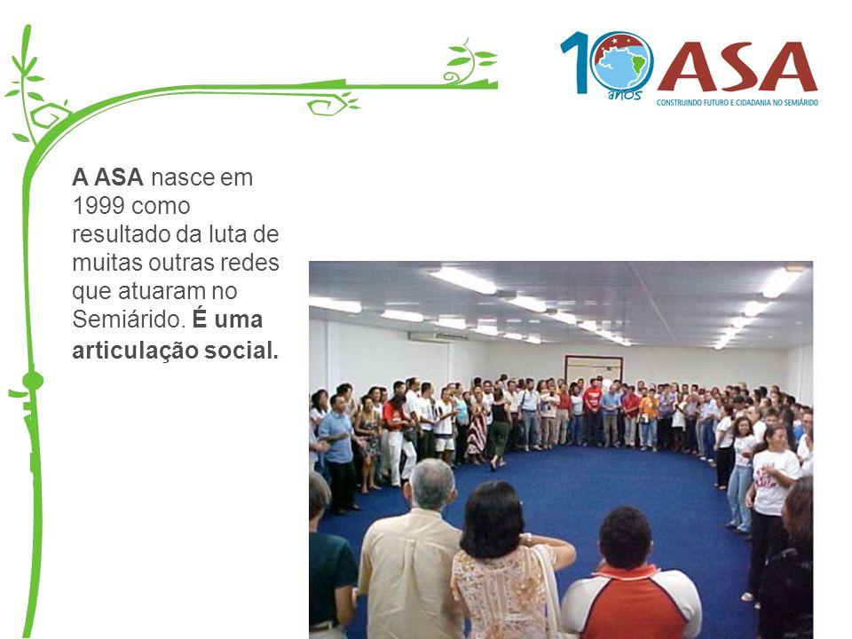 A ASA nasce em 1999 como resultado da luta de muitas outras redes que atuaram no Semiárido. É uma articulação social.
