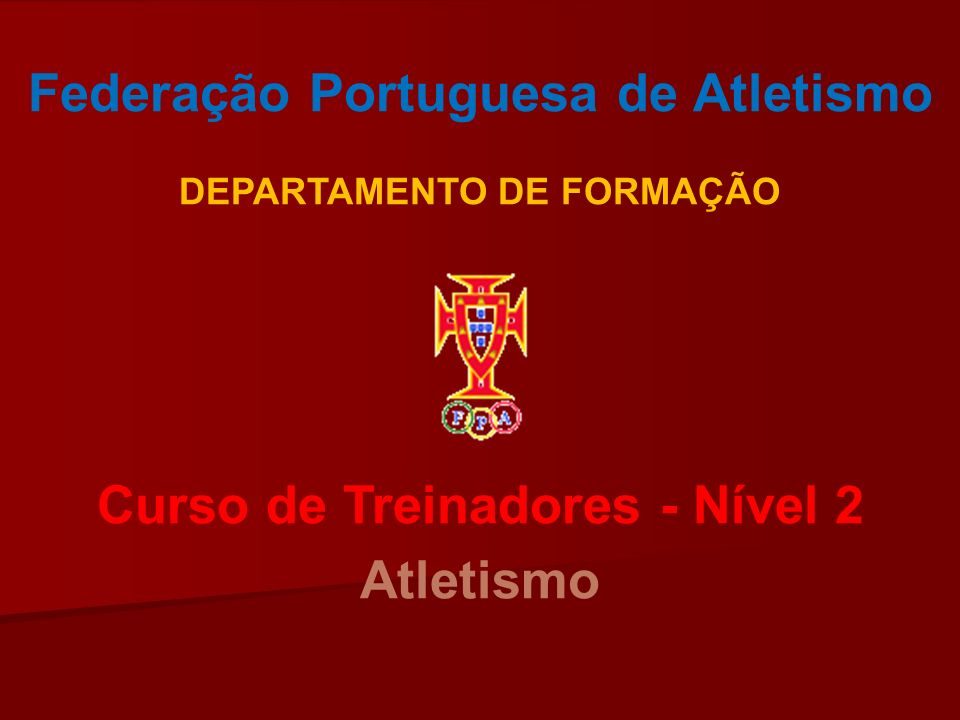 Federação Portuguesa de Atletismo DEPARTAMENTO DE FORMAÇÃO Curso de Treinadores - Nível 2 Atletismo