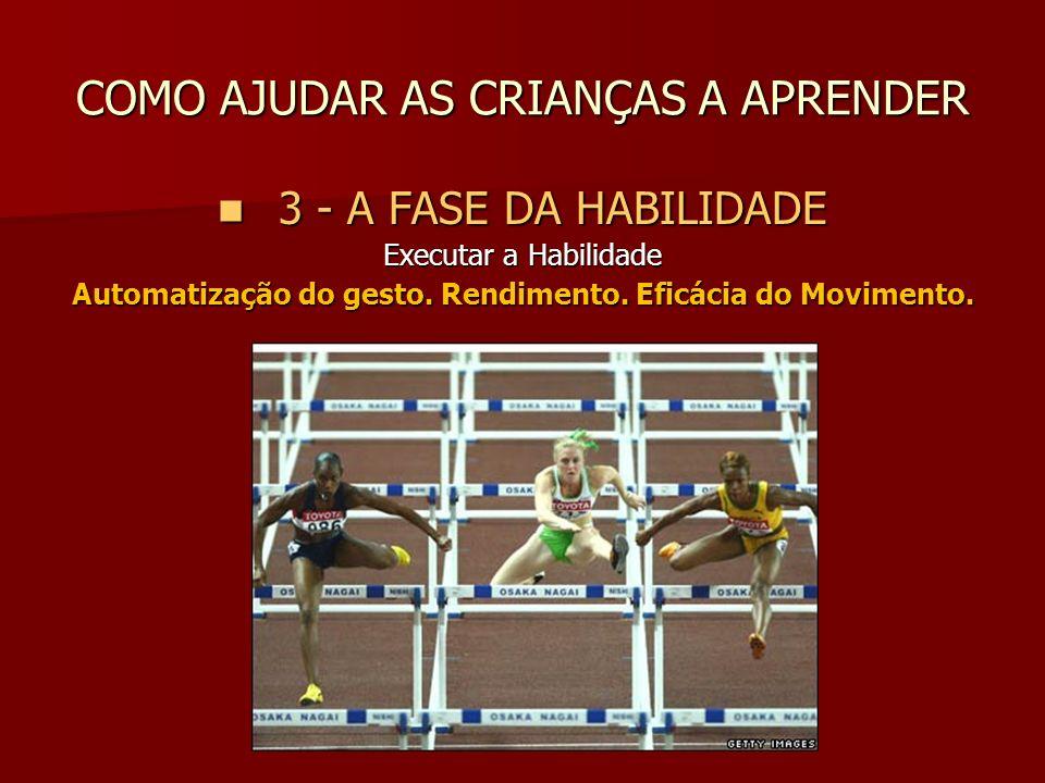 COMO AJUDAR AS CRIANÇAS A APRENDER 3 - A FASE DA HABILIDADE 3 - A FASE DA HABILIDADE Executar a Habilidade Automatização do gesto. Rendimento. Eficáci
