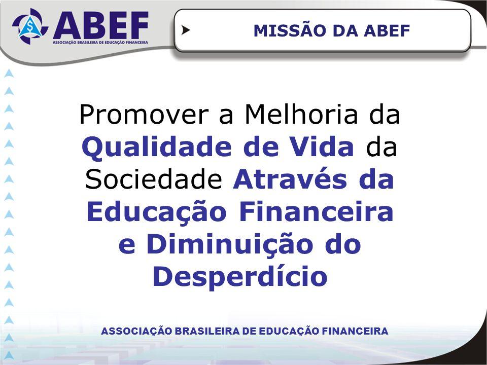 MISSÃO DA ABEF Promover a Melhoria da Qualidade de Vida da Sociedade Através da Educação Financeira e Diminuição do Desperdício ASSOCIAÇÃO BRASILEIRA