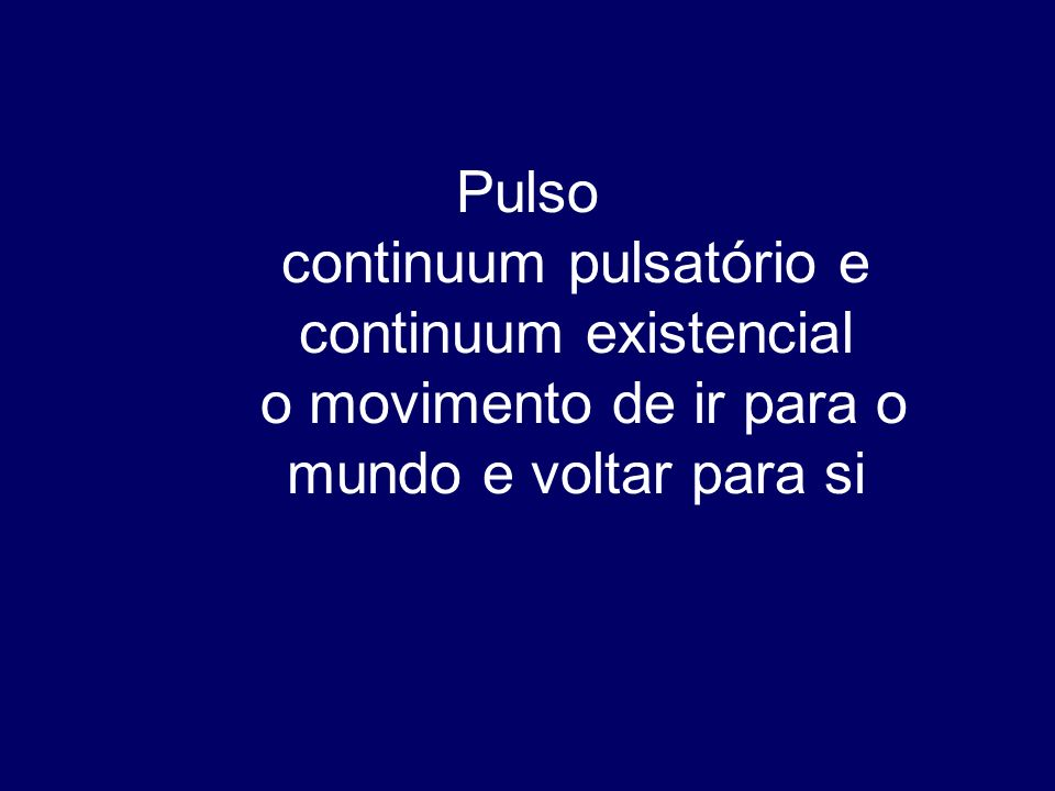 Pulso continuum pulsatório e continuum existencial o movimento de ir para o mundo e voltar para si