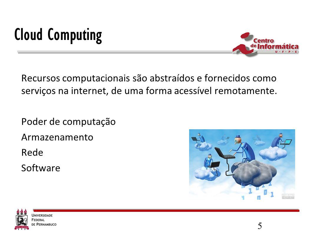 5 Cloud Computing Recursos computacionais são abstraídos e fornecidos como serviços na internet, de uma forma acessível remotamente. Poder de computaç