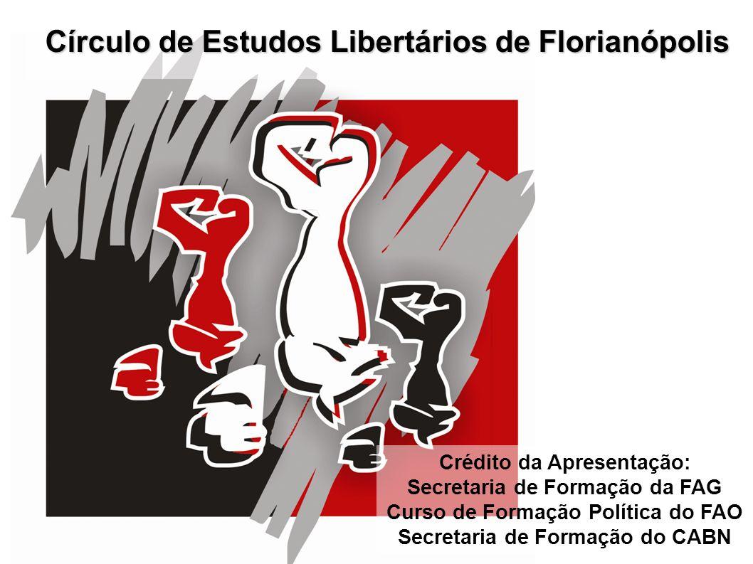 Círculo de Estudos Libertários de Florianópolis Crédito da Apresentação: Secretaria de Formação da FAG Curso de Formação Política do FAO Secretaria de