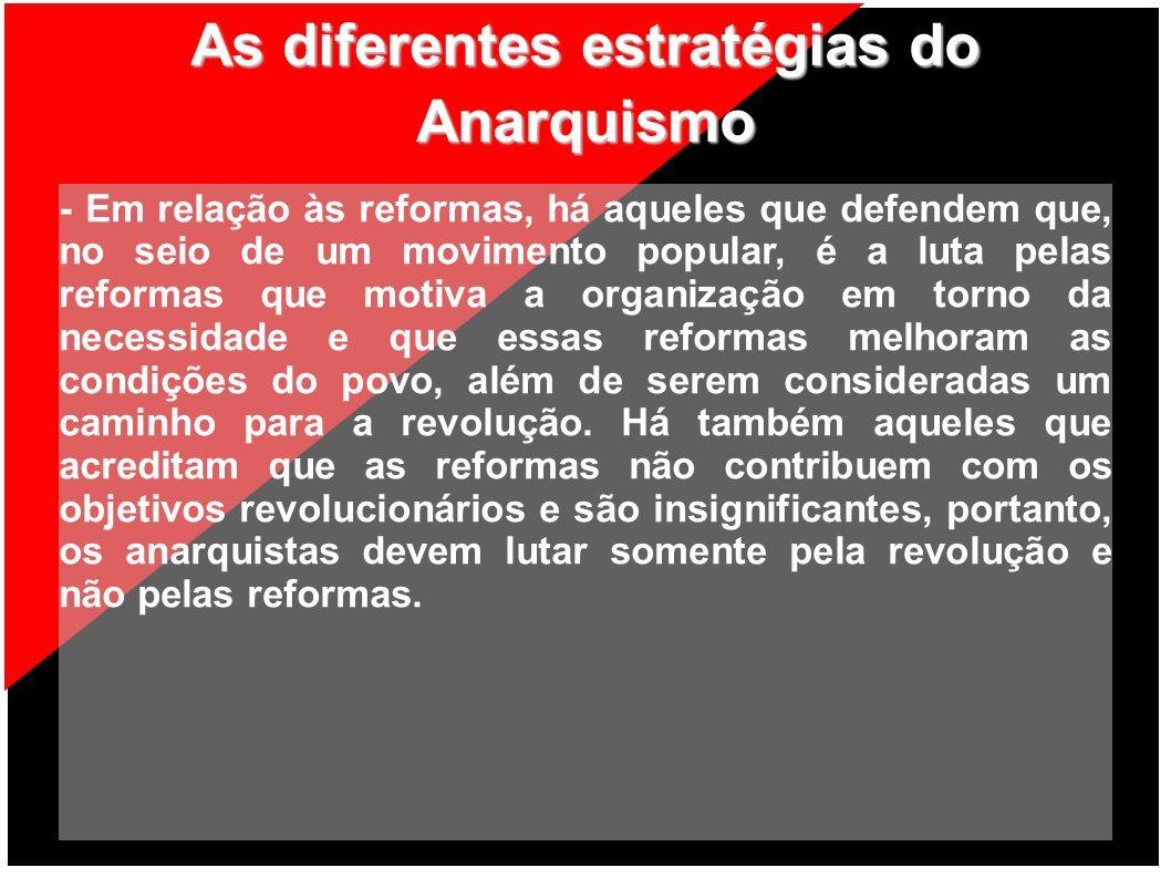 As diferentes estratégias do Anarquismo - Em relação às reformas, há aqueles que defendem que, no seio de um movimento popular, é a luta pelas reforma