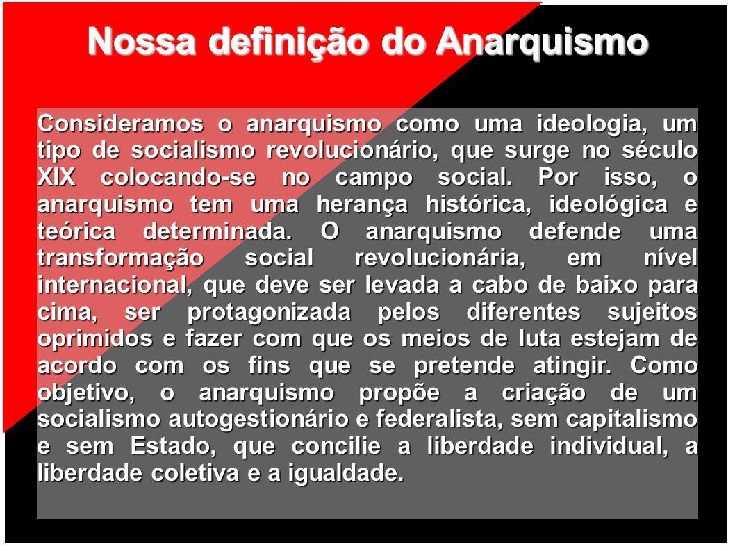 Nossa definição do Anarquismo Consideramos o anarquismo como uma ideologia, um tipo de socialismo revolucionário, que surge no século XIX colocando-se
