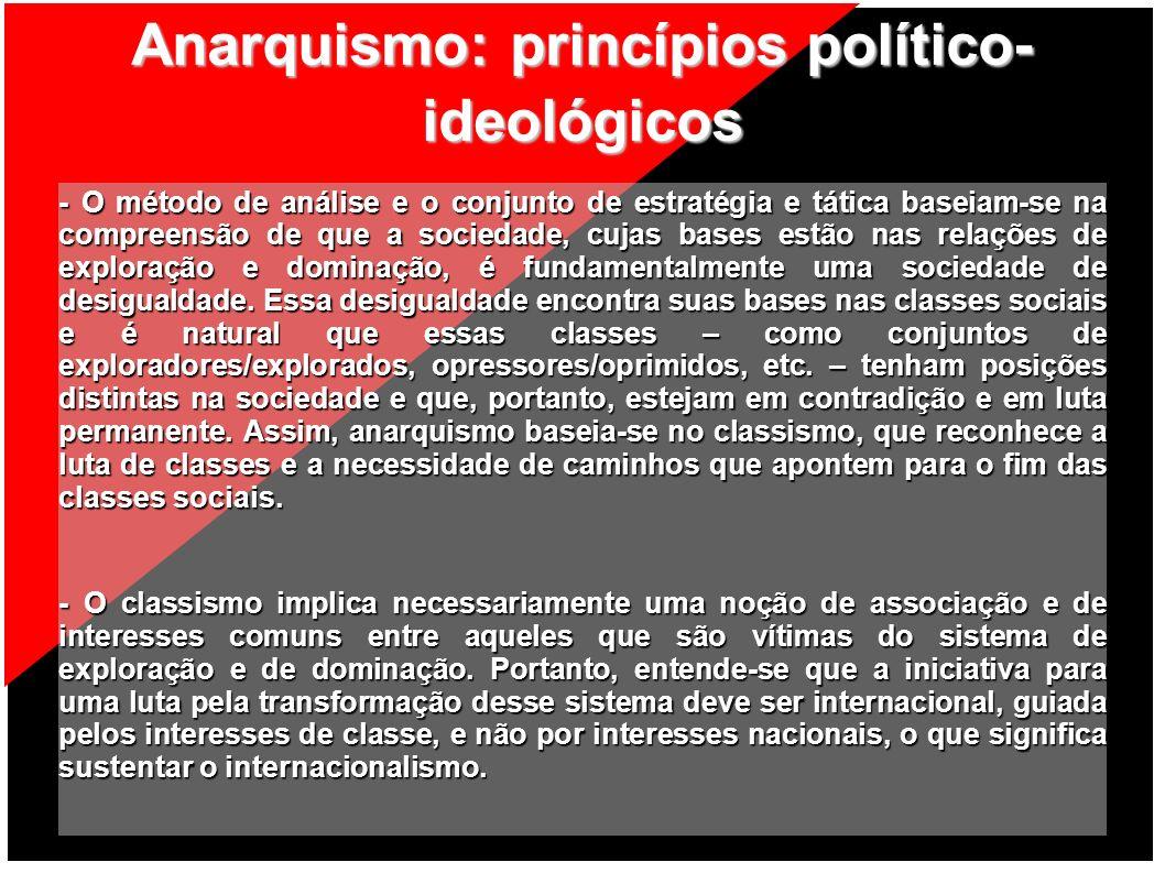 Anarquismo: princípios político- ideológicos - O método de análise e o conjunto de estratégia e tática baseiam-se na compreensão de que a sociedade, c