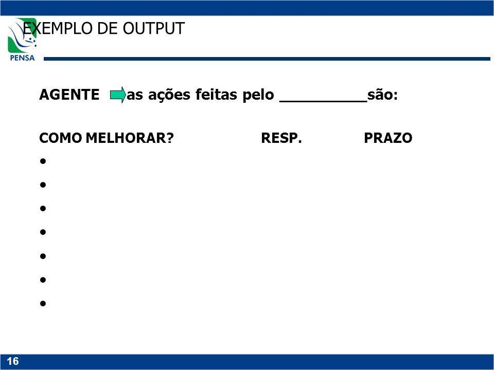 16 EXEMPLO DE OUTPUT AGENTE as ações feitas pelo _________são : COMO MELHORAR? RESP. PRAZO
