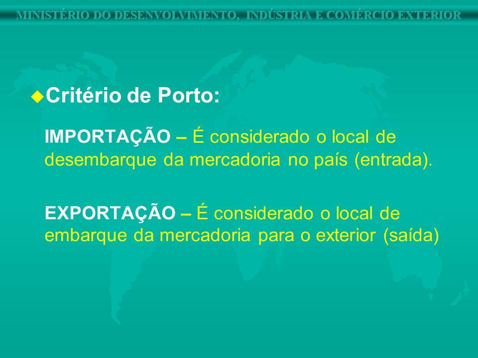 u u Critério de Porto: IMPORTAÇÃO – É considerado o local de desembarque da mercadoria no país (entrada). EXPORTAÇÃO – É considerado o local de embarq