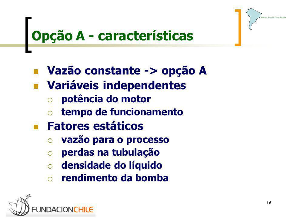 16 Opção A - características Vazão constante -> opção A Variáveis independentes potência do motor tempo de funcionamento Fatores estáticos vazão para