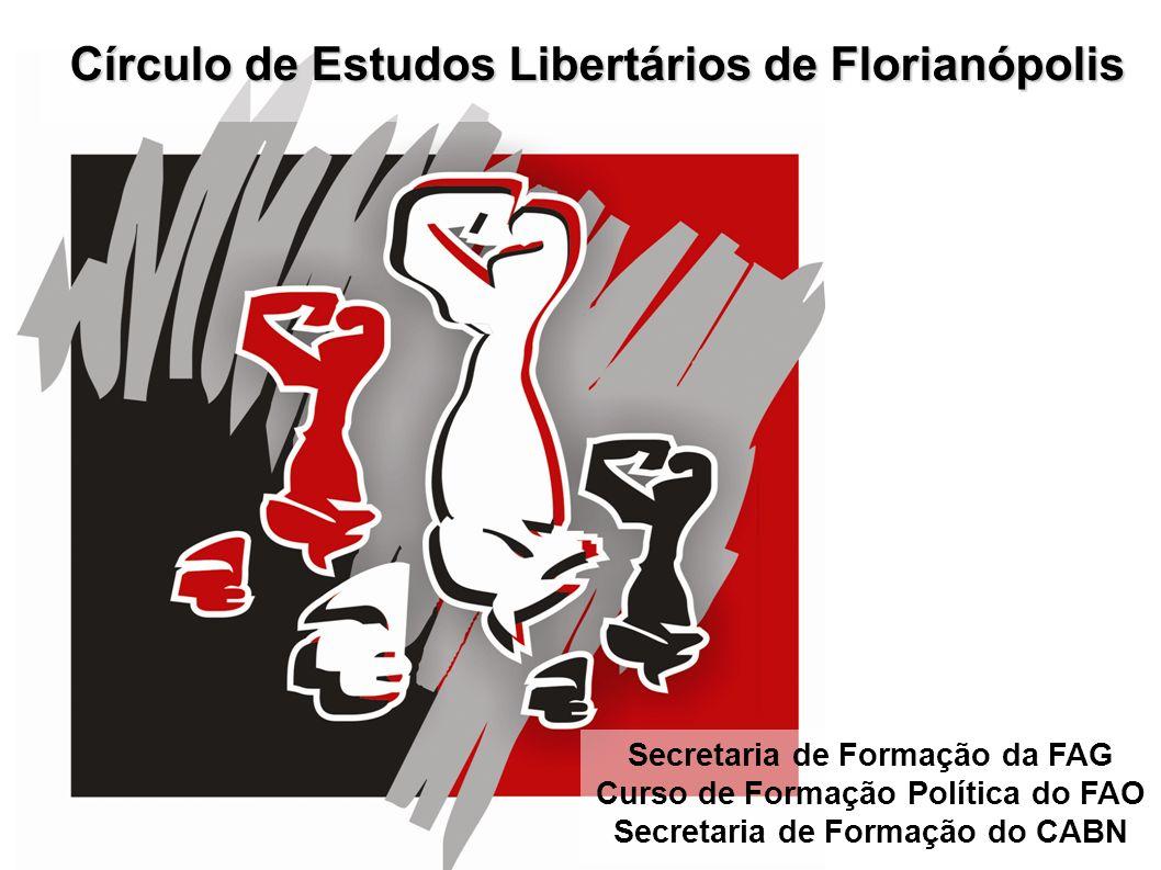Círculo de Estudos Libertários de Florianópolis Secretaria de Formação da FAG Curso de Formação Política do FAO Secretaria de Formação do CABN