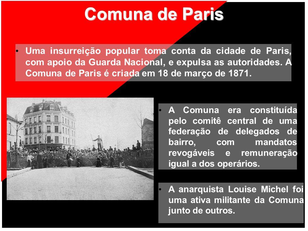 Comuna de Paris Uma insurreição popular toma conta da cidade de Paris, com apoio da Guarda Nacional, e expulsa as autoridades. A Comuna de Paris é cri