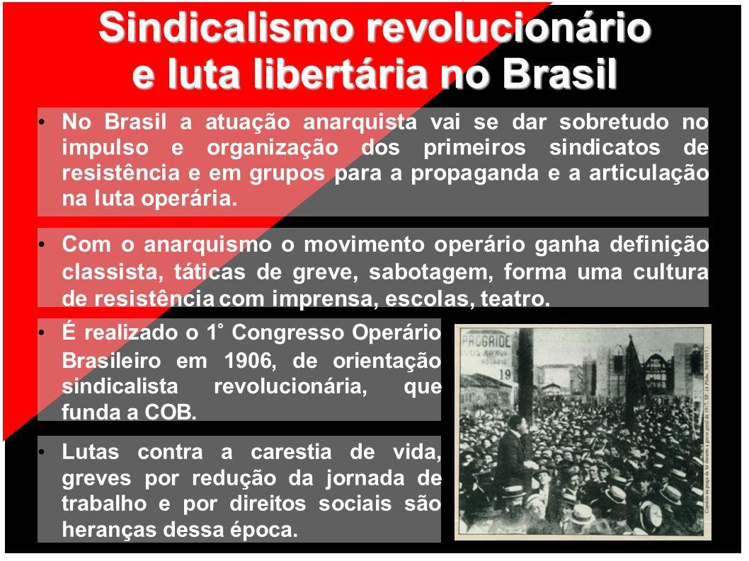 Sindicalismo revolucionário e luta libertária no Brasil No Brasil a atuação anarquista vai se dar sobretudo no impulso e organização dos primeiros sin