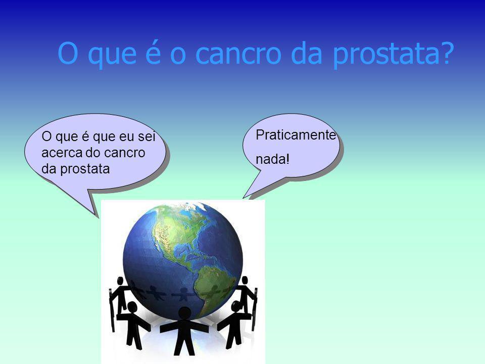 O que é o cancro da prostata? Praticamente nada! O que é que eu sei acerca do cancro da prostata