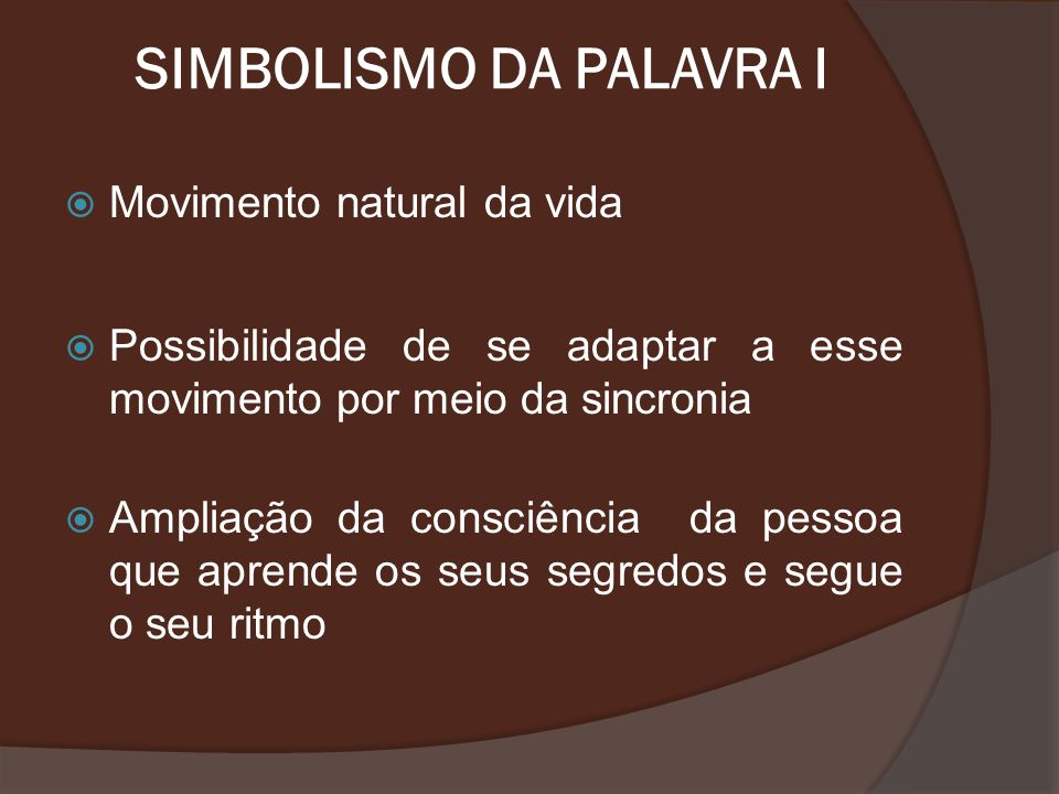SIMBOLISMO DA PALAVRA I Movimento natural da vida Possibilidade de se adaptar a esse movimento por meio da sincronia Ampliação da consciência da pesso
