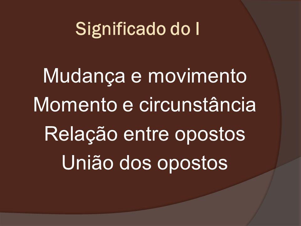 Significado do I Mudança e movimento Momento e circunstância Relação entre opostos União dos opostos