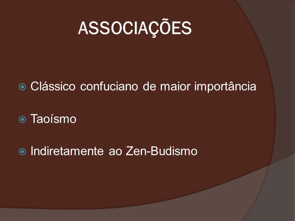 ASSOCIAÇÕES Clássico confuciano de maior importância Taoísmo Indiretamente ao Zen-Budismo