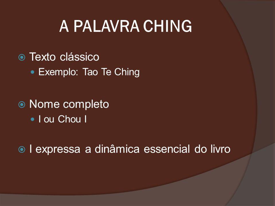 A PALAVRA CHING Texto clássico Exemplo: Tao Te Ching Nome completo I ou Chou I I expressa a dinâmica essencial do livro