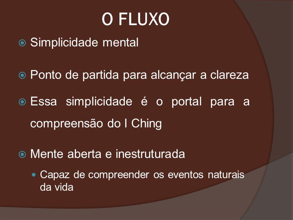 O FLUXO Simplicidade mental Ponto de partida para alcançar a clareza Essa simplicidade é o portal para a compreensão do I Ching Mente aberta e inestru